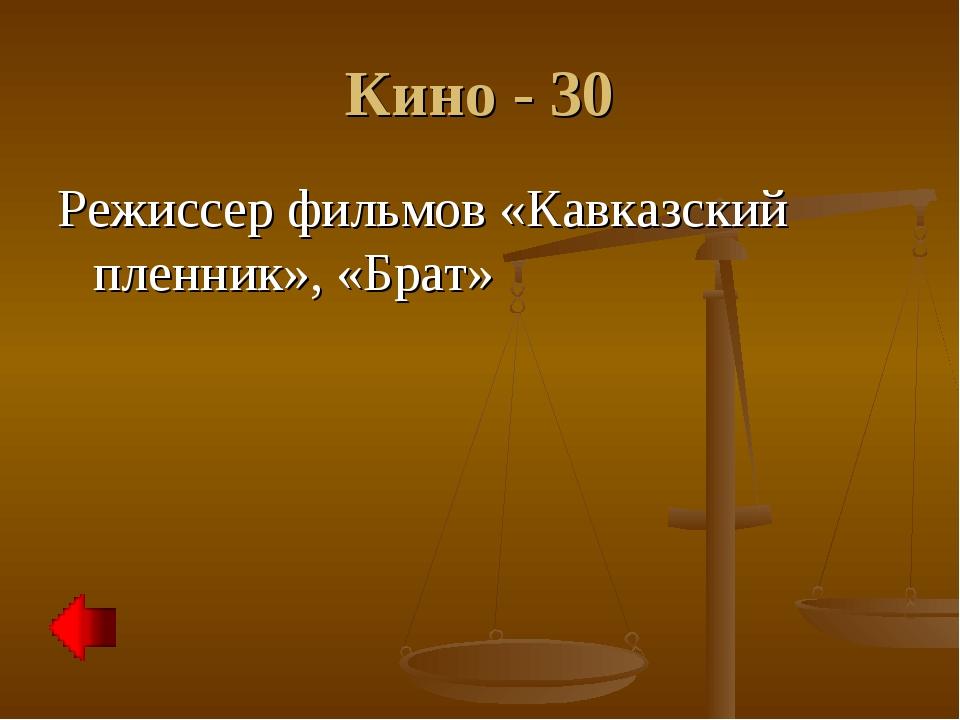 Кино - 30 Режиссер фильмов «Кавказский пленник», «Брат»