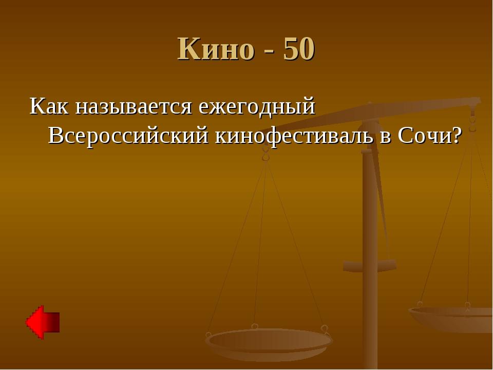 Кино - 50 Как называется ежегодный Всероссийский кинофестиваль в Сочи?