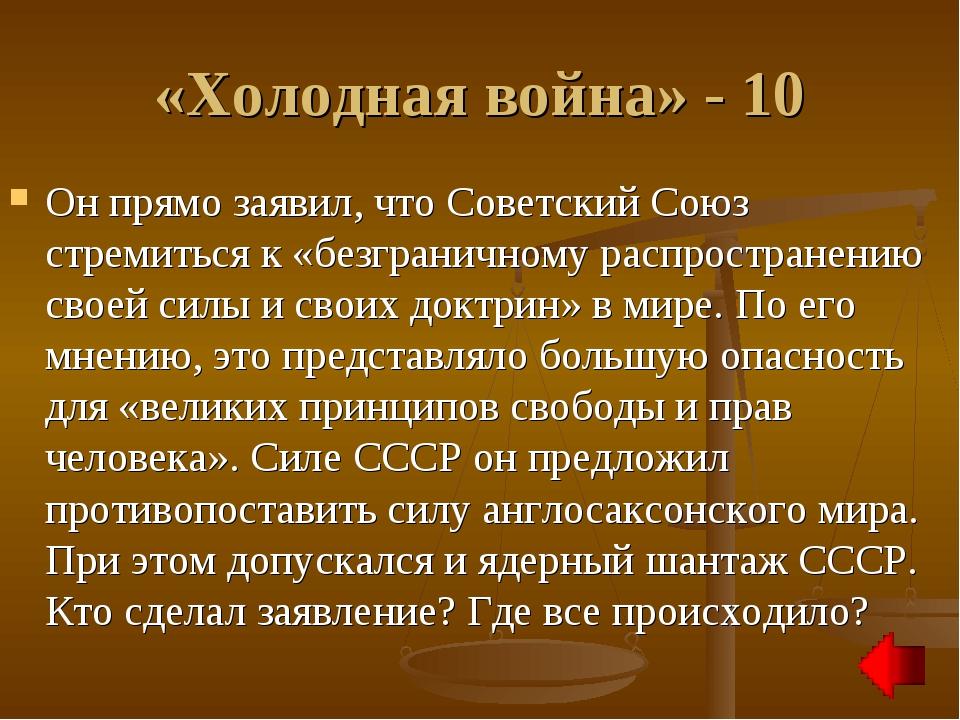 «Холодная война» - 10 Он прямо заявил, что Советский Союз стремиться к «безгр...