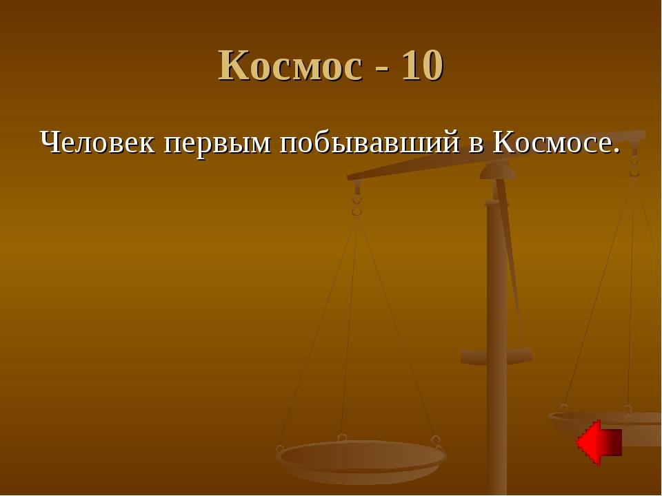 Космос - 10 Человек первым побывавший в Космосе.
