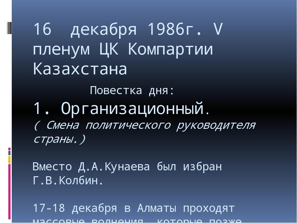 16 декабря 1986г. V пленум ЦК Компартии Казахстана Повестка дня: 1. Организац...
