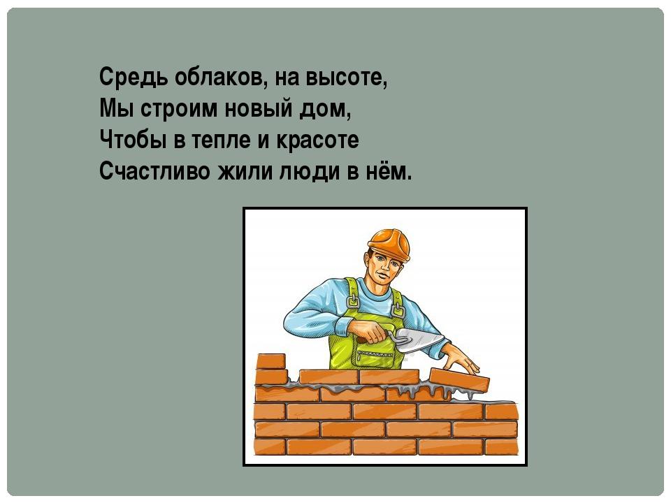 Средь облаков, на высоте, Мы строим новый дом, Чтобы в тепле и красоте Счастл...