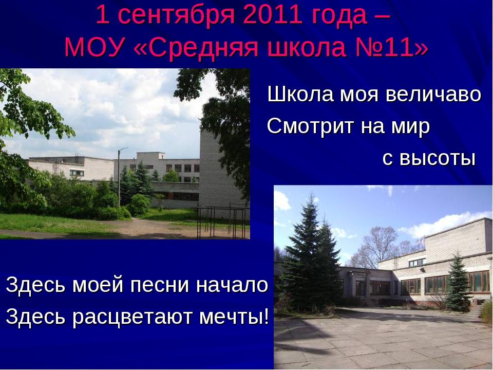1 сентября 2011 года – МОУ «Средняя школа №11» Школа моя величаво Смотрит на...