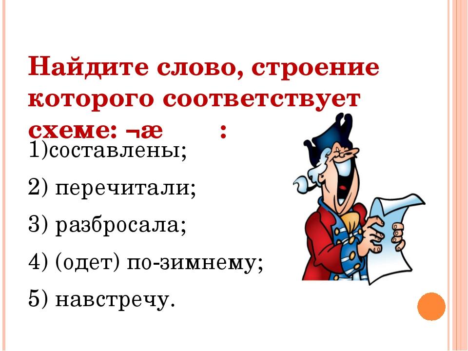 Найдите слово, строение которого соответствует схеме: ¬∩Λ Λ : 1)составлены; 2...