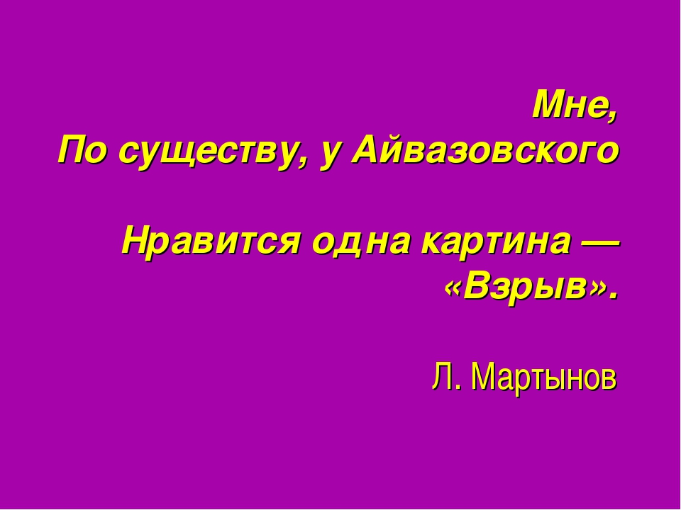 Мне, По существу, у Айвазовского Нравится одна картина — «Взрыв». Л. Мартынов