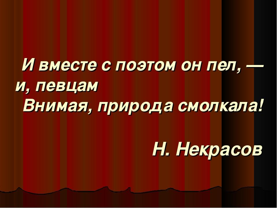 И вместе с поэтом он пел, — и, певцам Внимая, природа смолкала! Н. Некрасов