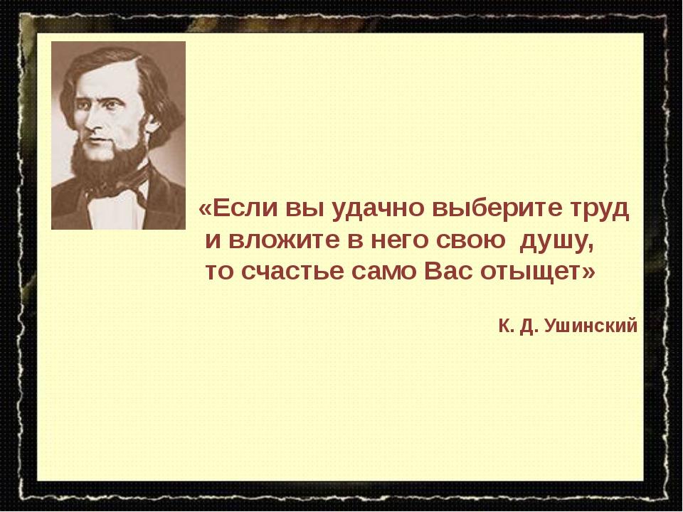 «Если вы удачно выберите труд и вложите в него свою душу, то счастье само Вас...