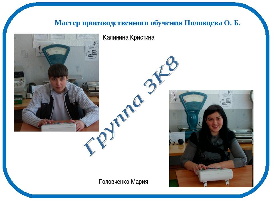 Калинина Кристина Головченко Мария Мастер производственного обучения Половцев...