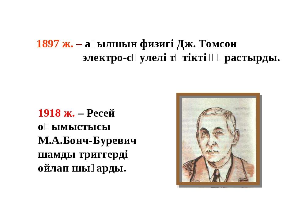 1897 ж. – ағылшын физигі Дж. Томсон электро-сәулелі түтікті құрастырды. 1918...