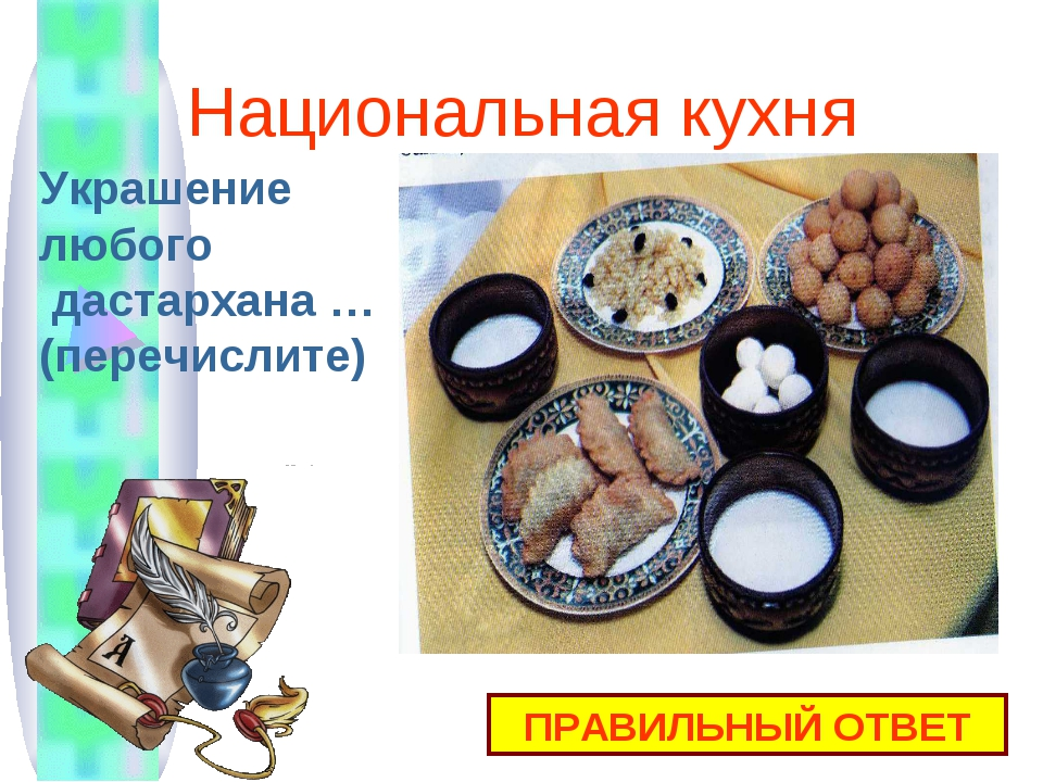 Национальная кухня ПРАВИЛЬНЫЙ ОТВЕТ Украшение любого дастархана … (перечислите)