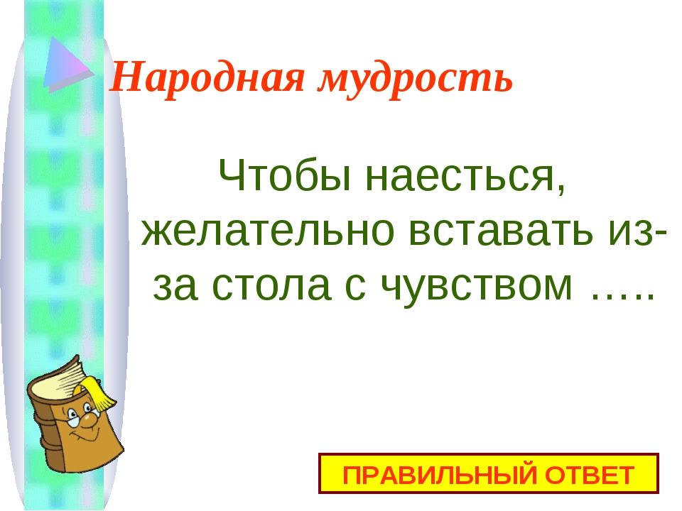Народная мудрость Чтобы наесться, желательно вставать из-за стола с чувством...