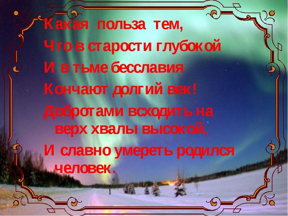 Какая польза тем, Что в старости глубокой И в тьме бесславия Кончают долгий в...