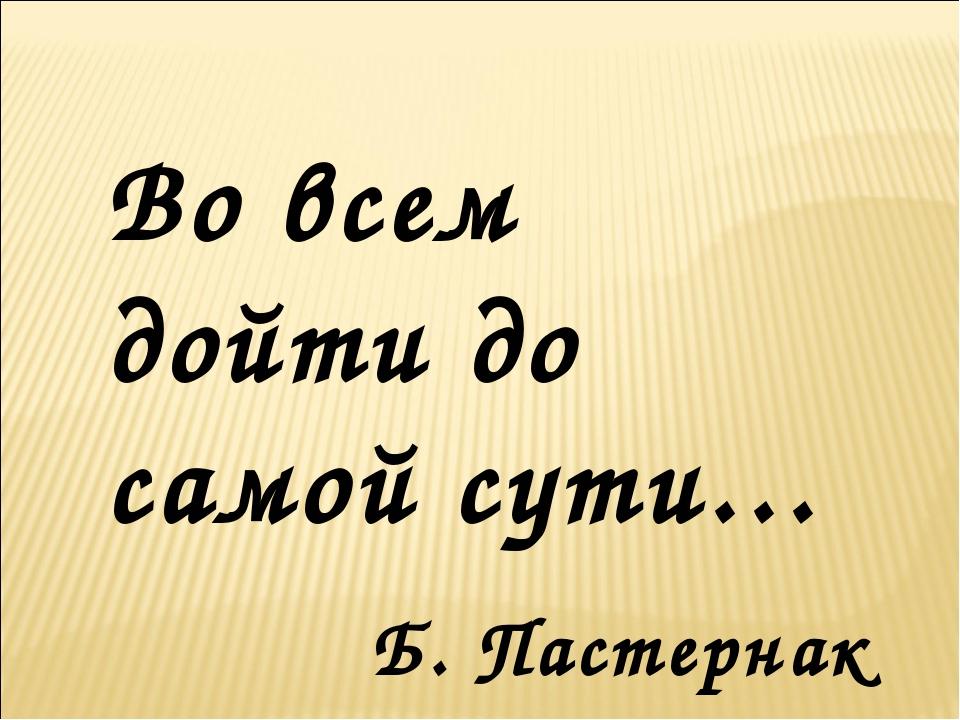 Во всем дойти до самой сути… Б. Пастернак