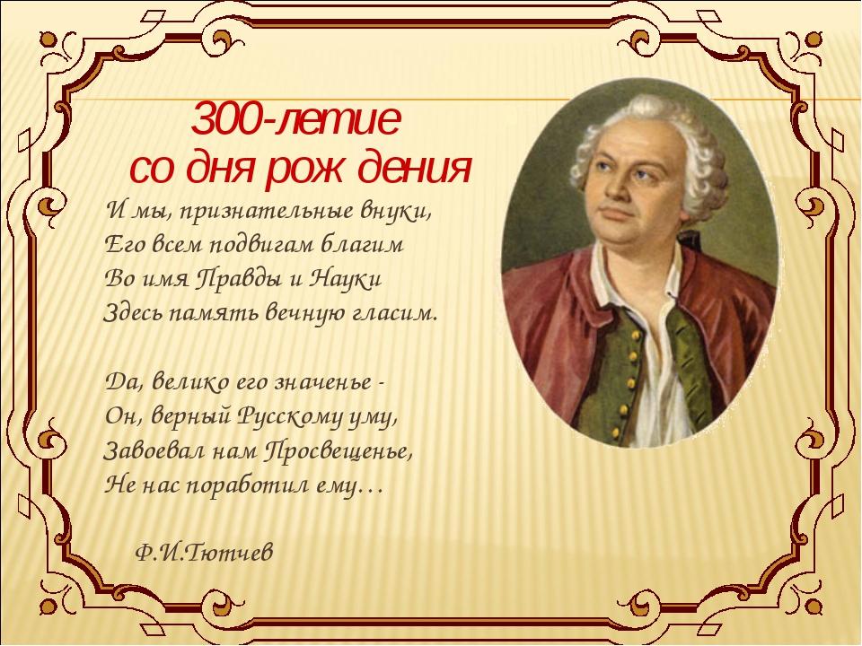 300-летие со дня рождения И мы, признательные внуки, Его всем подвигам благим...
