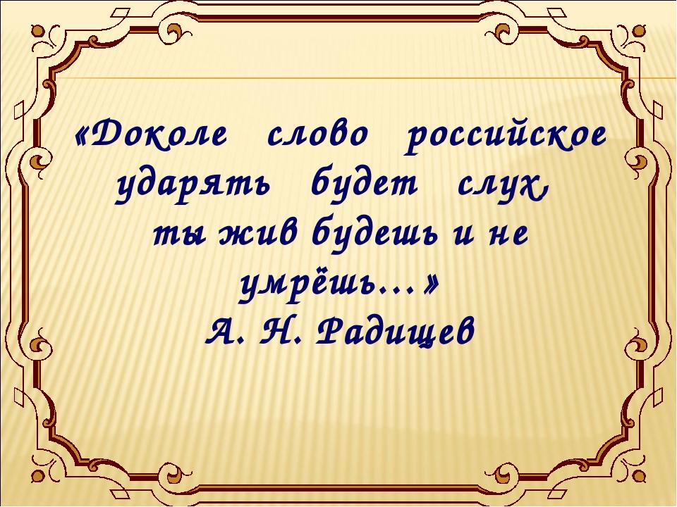 «Доколе слово российское ударять будет слух, ты жив будешь и не умрёшь…» А. Н...