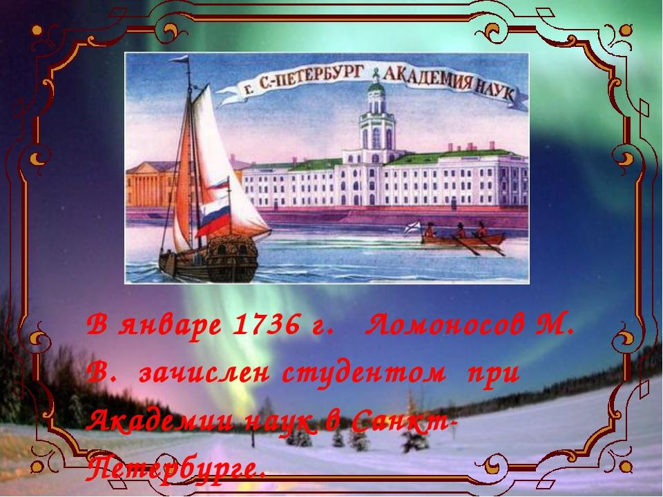 В январе 1736 г. Ломоносов М. В. зачислен студентом при Академии наук в Санкт...