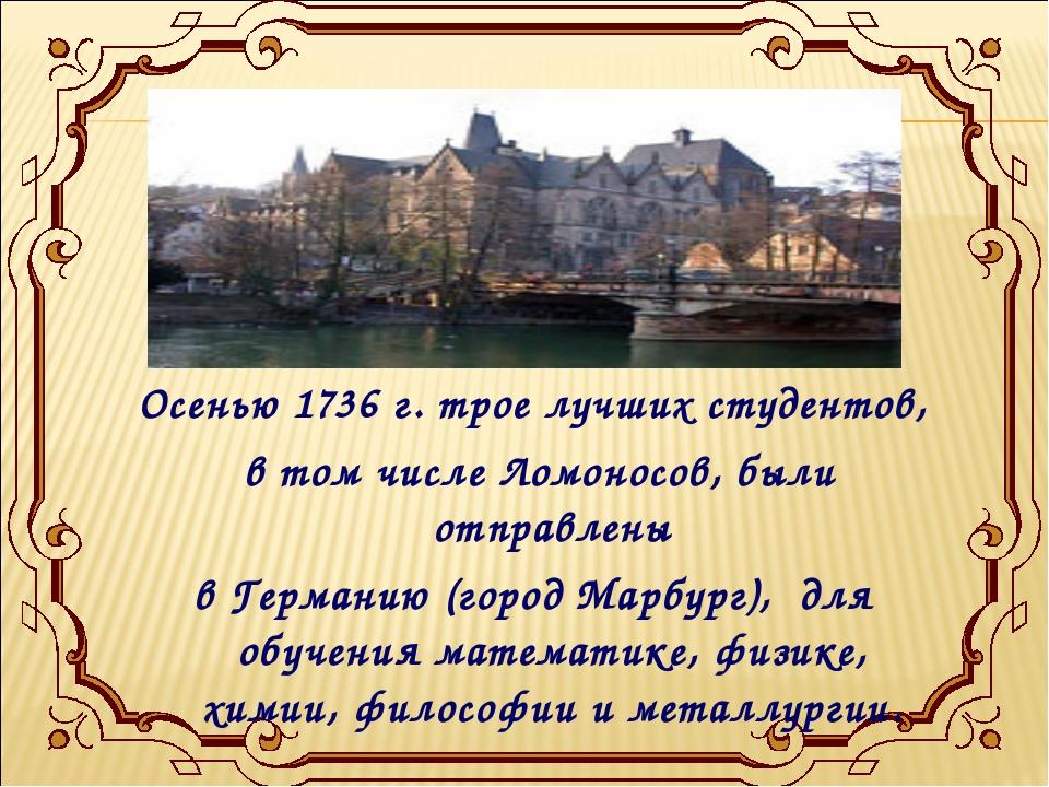 Осенью 1736 г. трое лучших студентов, в том числе Ломоносов, были отправлены...