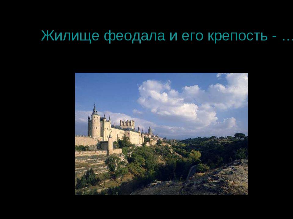 Жилище феодала и его крепость - ……
