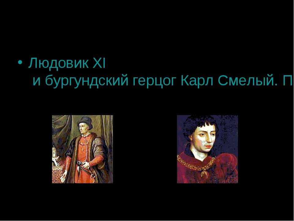 Людовик XI и бургундский герцог Карл Смелый. Противники или союзники? Людовик...