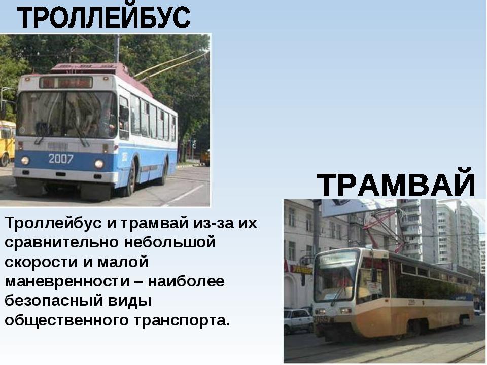 Троллейбус и трамвай из-за их сравнительно небольшой скорости и малой маневре...