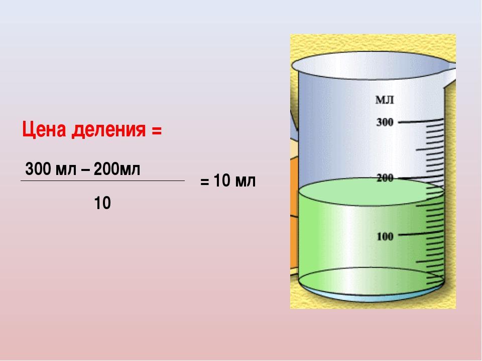 Цена деления = 300 мл – 200мл 10 = 10 мл