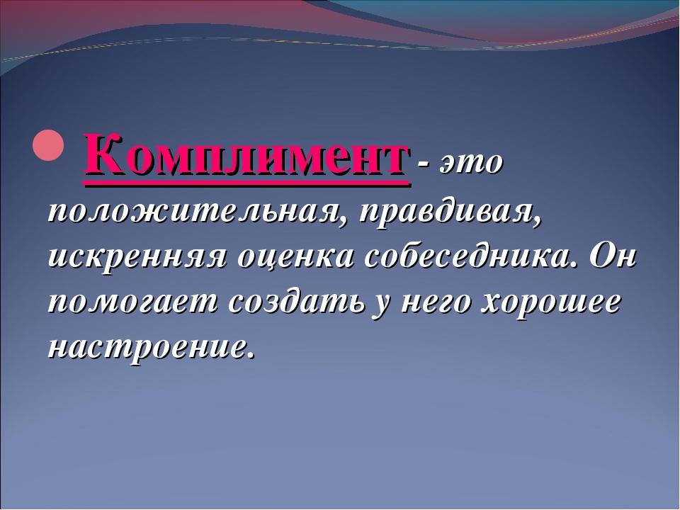 Комплимент - это положительная, правдивая, искренняя оценка собеседника. Он...