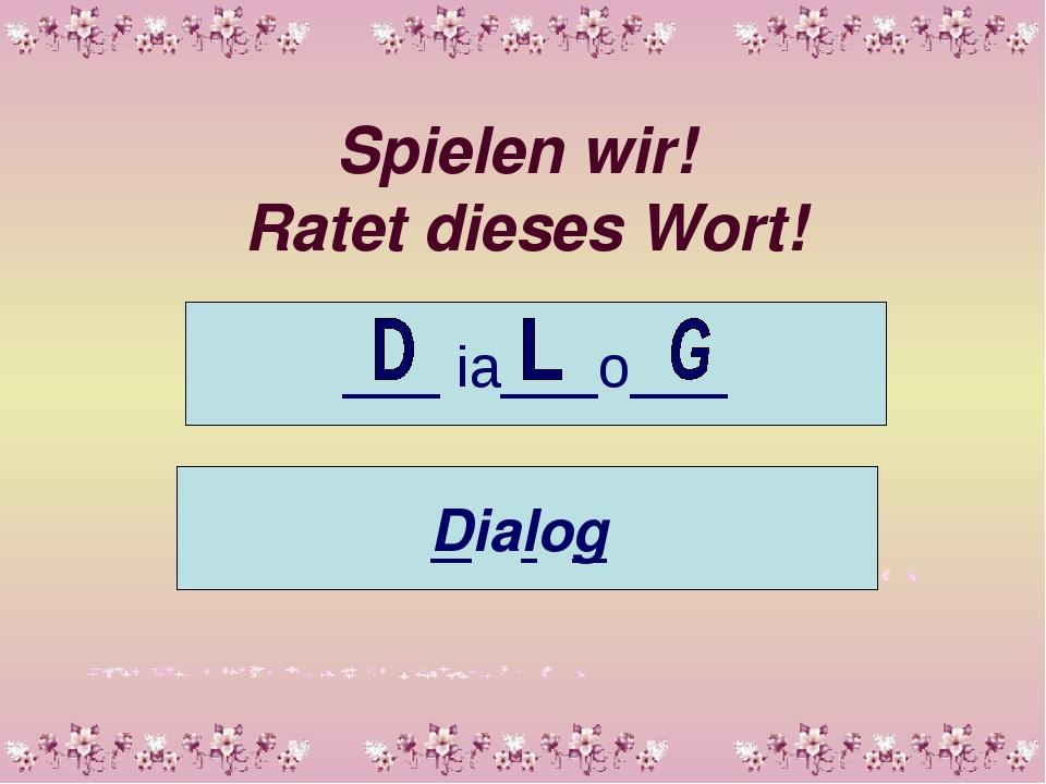 Spielen wir! Ratet dieses Wort! ___ ia___o___ Dialog