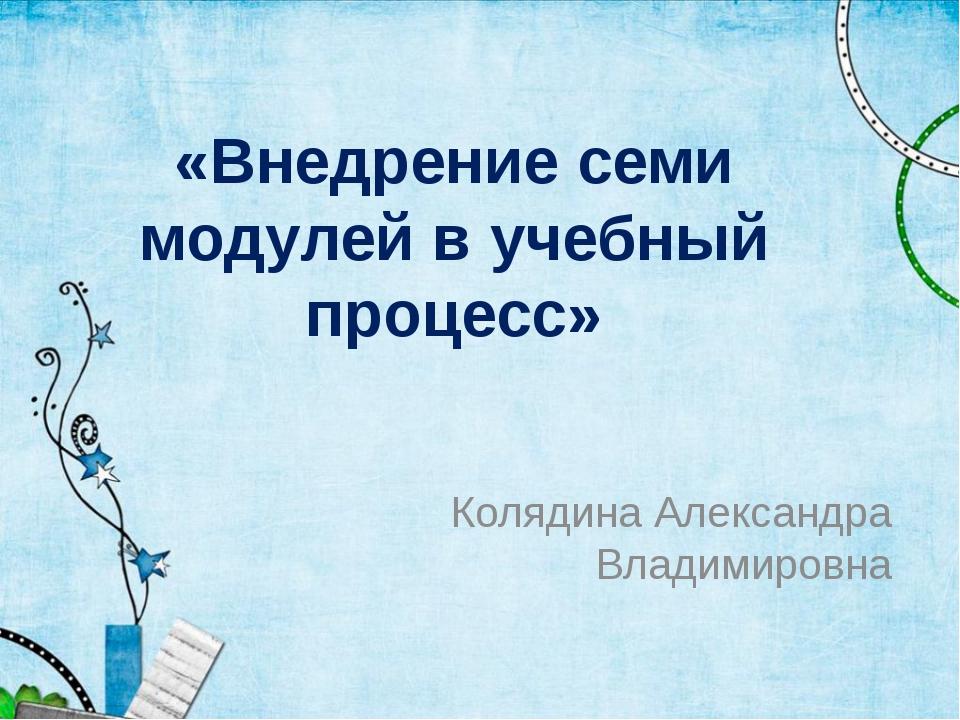 «Внедрение семи модулей в учебный процесс» Колядина Александра Владимировна