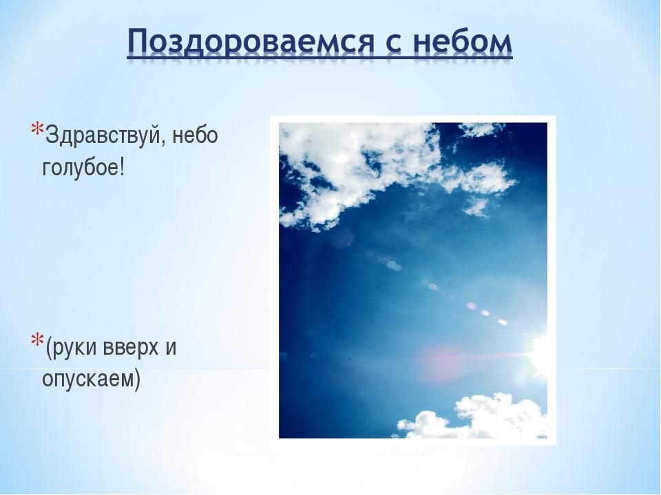 Здравствуй, небо голубое! (руки вверх и опускаем)