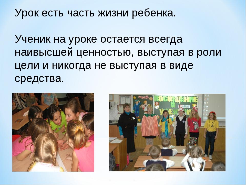 Урок есть часть жизни ребенка. Ученик на уроке остается всегда наивысшей ценн...