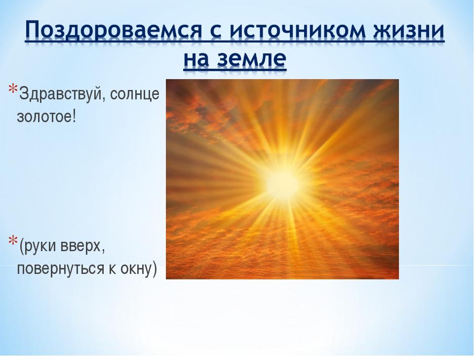 Здравствуй, солнце золотое! (руки вверх, повернуться к окну)