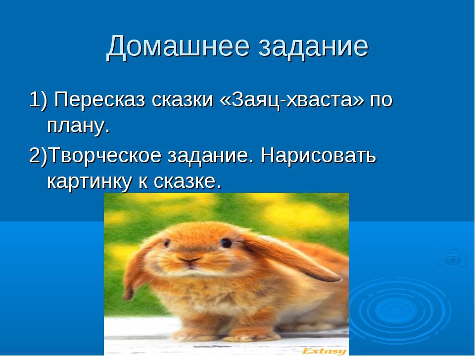 Домашнее задание 1) Пересказ сказки «Заяц-хваста» по плану. 2)Творческое зада...