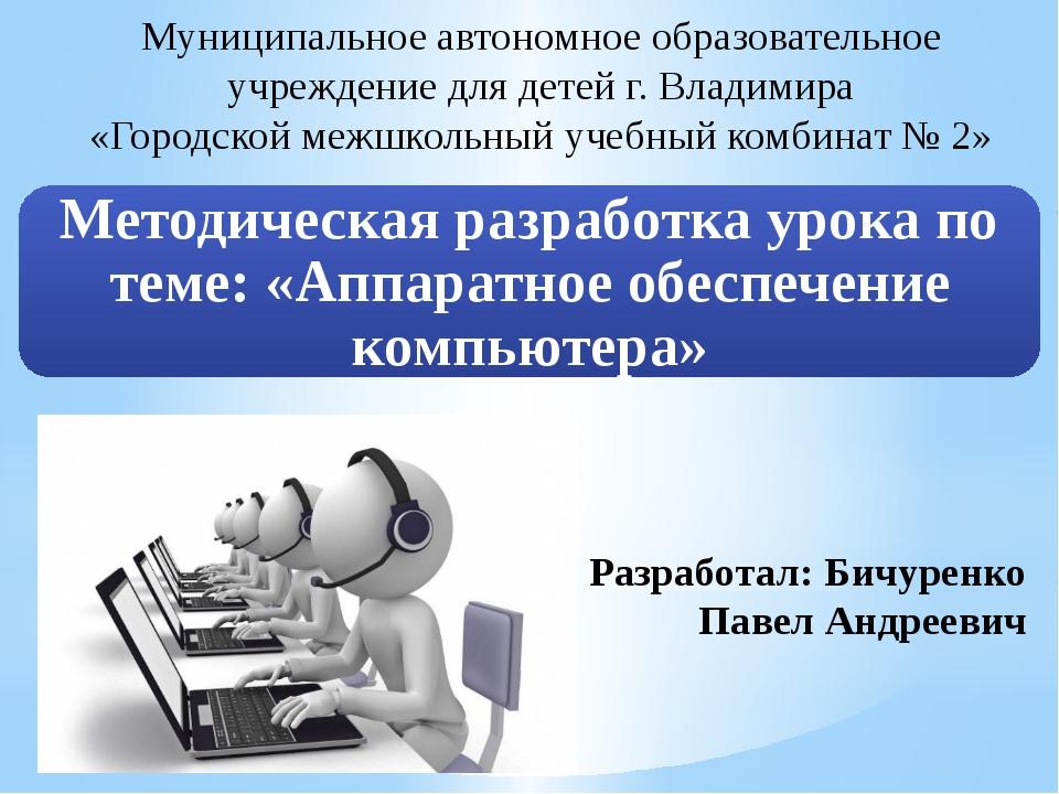 Разработал: Бичуренко Павел Андреевич Муниципальное автономное образовательно...