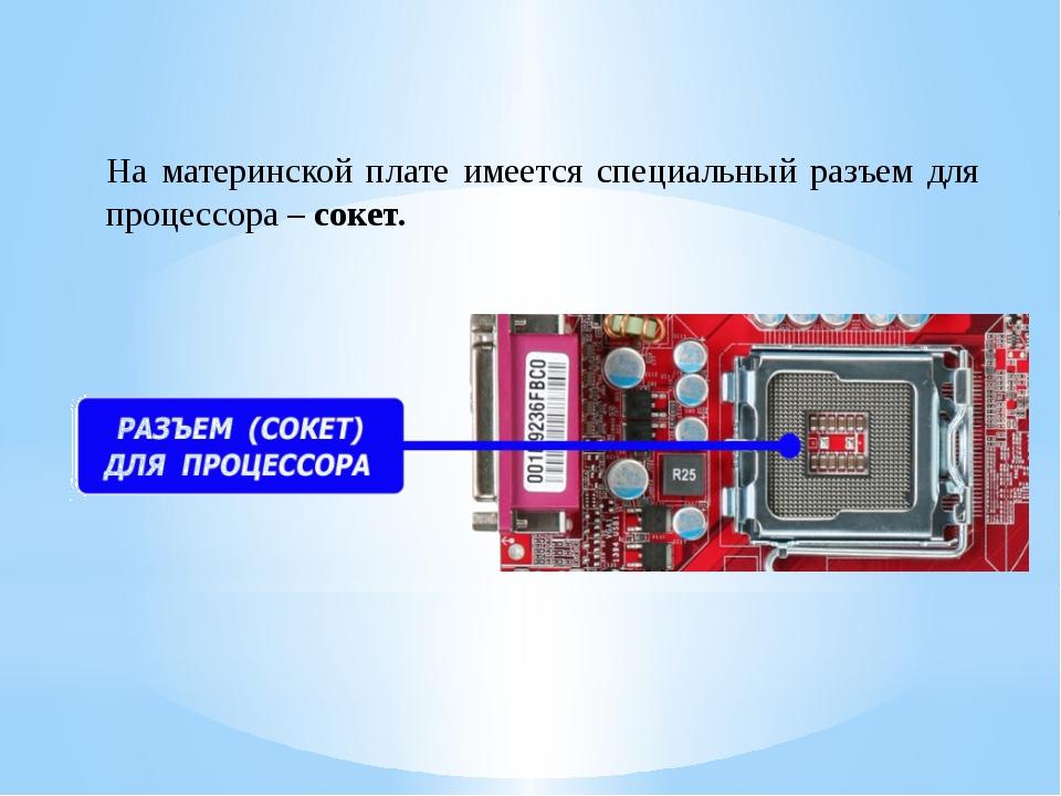 На материнской плате имеется специальный разъем для процессора – сокет.