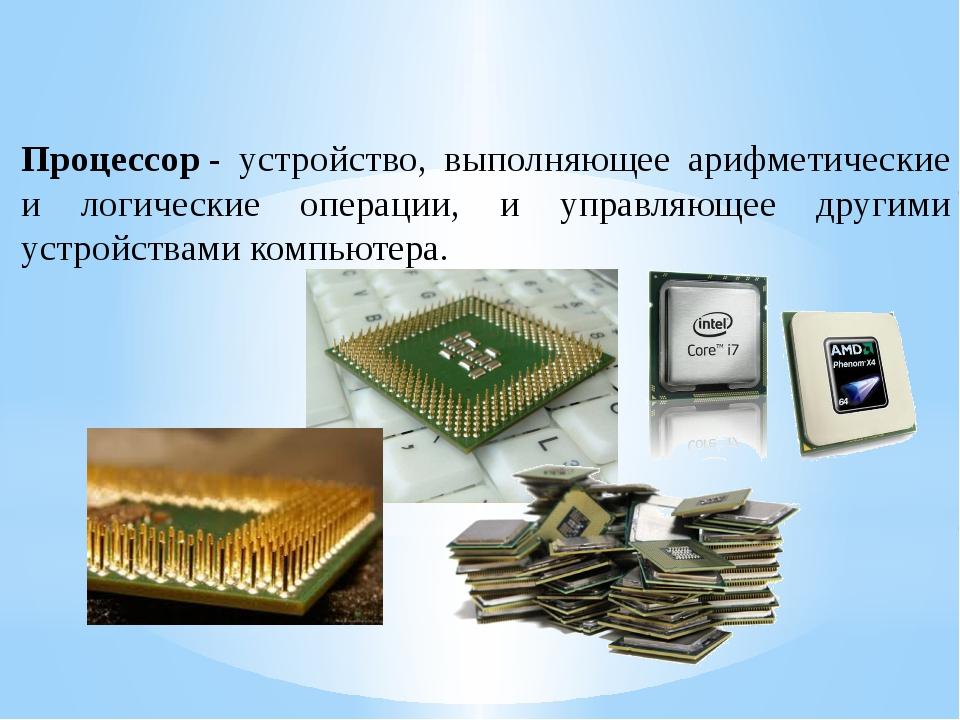 Процессор- устройство, выполняющее арифметические и логические операции, и у...