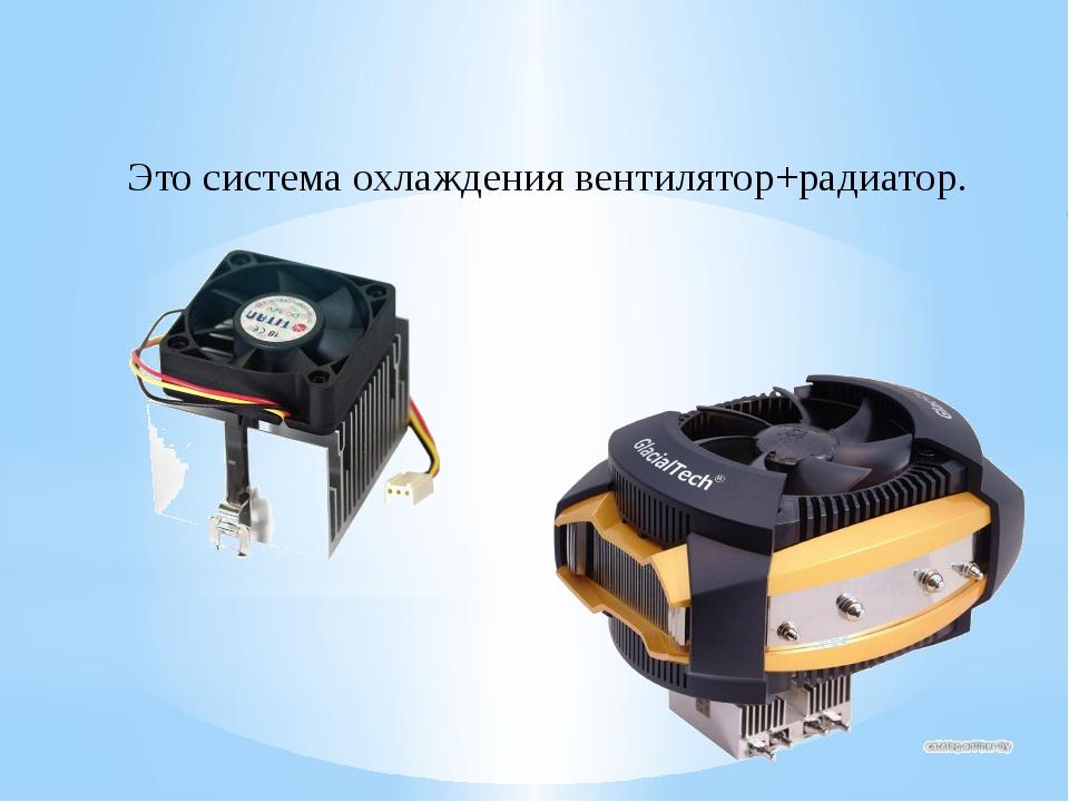 Это система охлаждения вентилятор+радиатор.