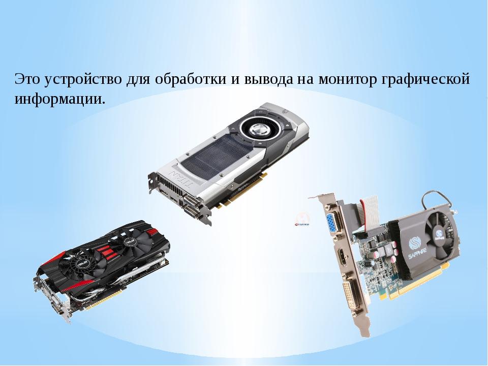 Это устройство для обработки и вывода на монитор графической информации.