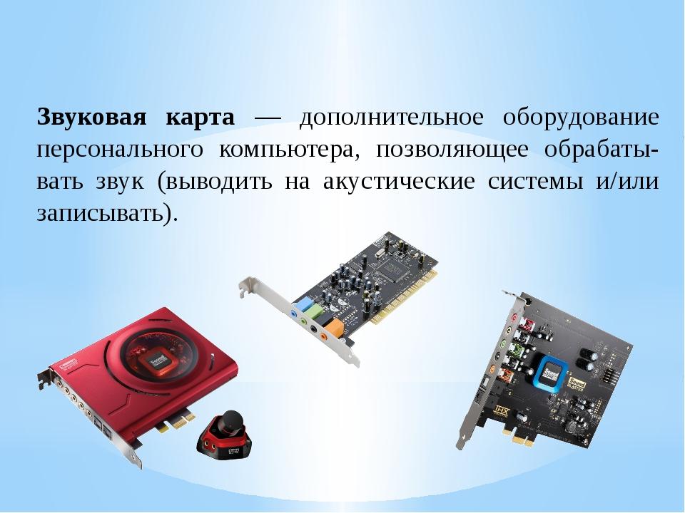 Звуковая карта — дополнительное оборудование персонального компьютера, позвол...