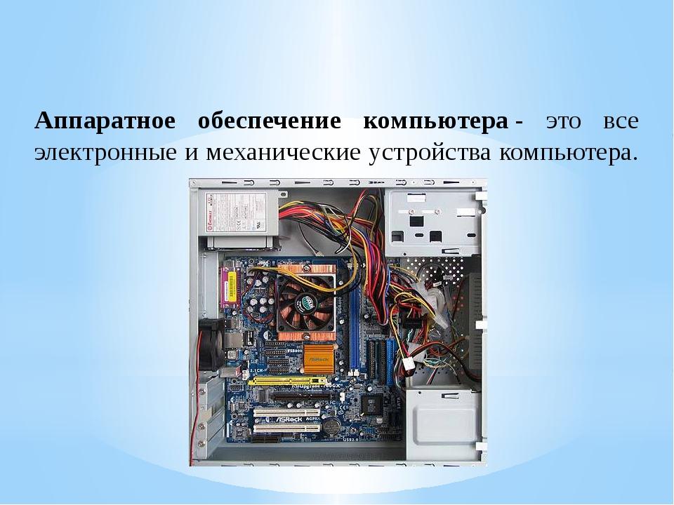 Аппаратное обеспечение компьютера- это все электронные и механические устрой...