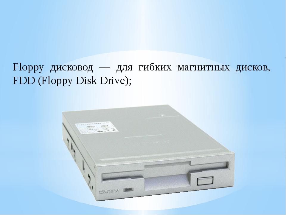 Floppy дисковод — для гибких магнитных дисков, FDD (Floppy Disk Drive);
