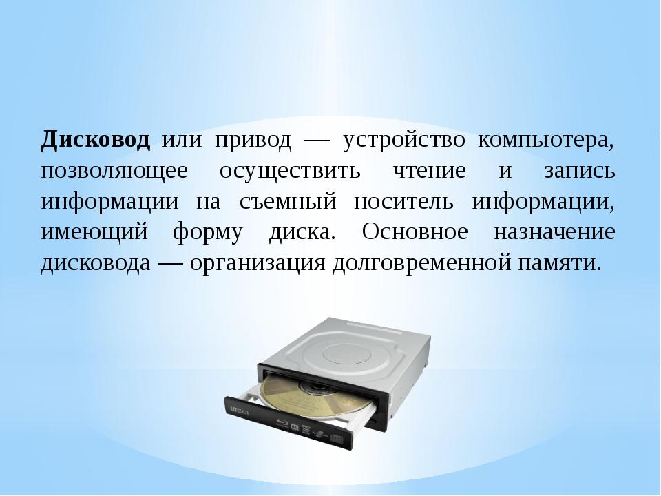 Дисковод или привод — устройство компьютера, позволяющее осуществить чтение и...