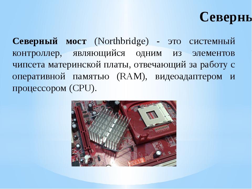 Северный мост (Northbridge) - это системный контроллер, являющийся одним из э...