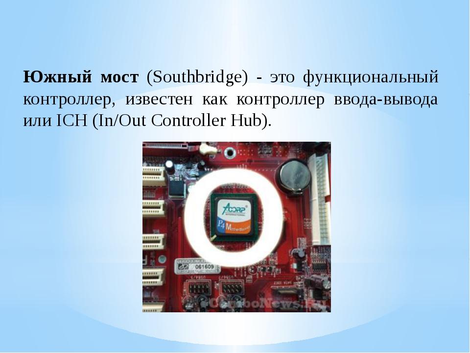 Южный мост (Southbridge) - это функциональный контроллер, известен как контро...