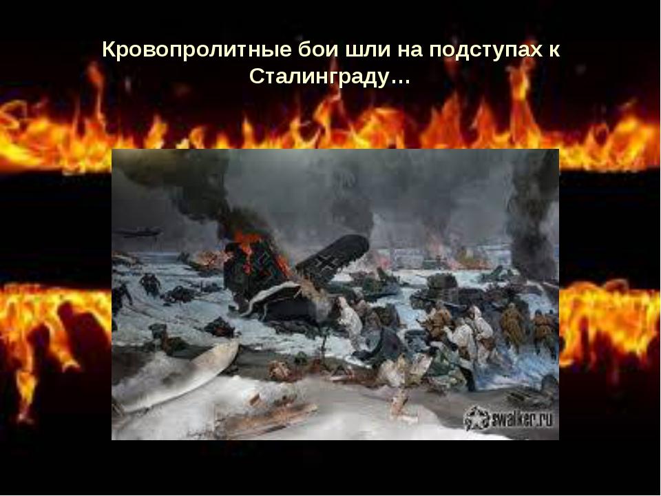Кровопролитные бои шли на подступах к Сталинграду…