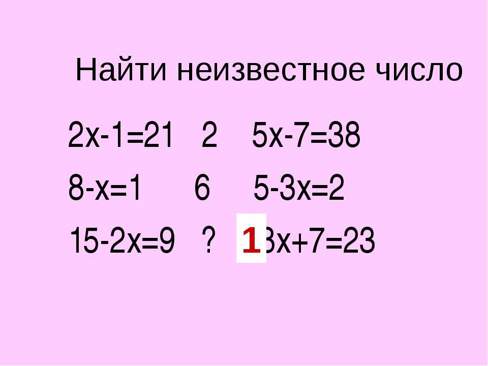 Найти неизвестное число 2х-1=21 2 5х-7=38 8-х=1 6 5-3х=2 15-2х=9 ? 8х+7=23 1