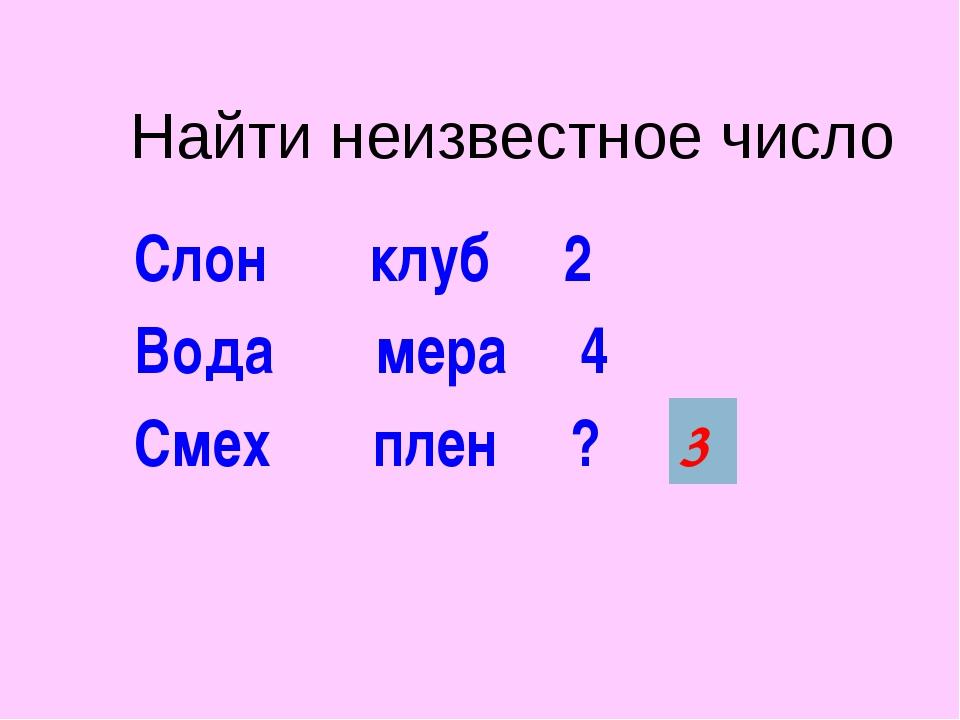 Найти неизвестное число Слон клуб 2 Вода мера 4 Смех плен ? 3