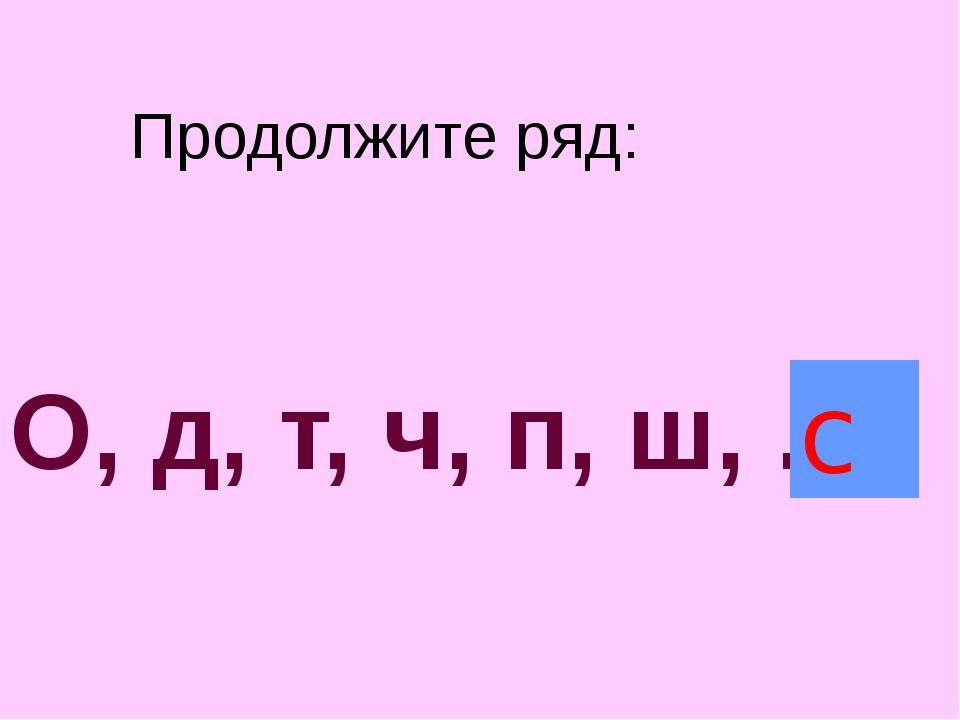 Продолжите ряд: О, д, т, ч, п, ш, ... с