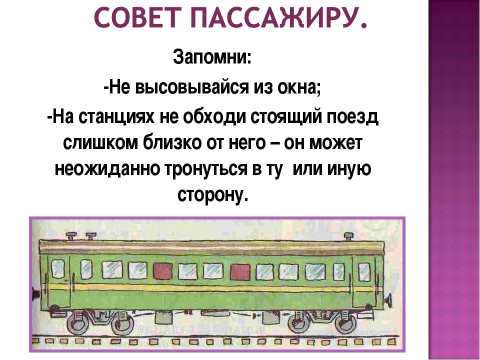Запомни: -Не высовывайся из окна; -На станциях не обходи стоящий поезд слишко...