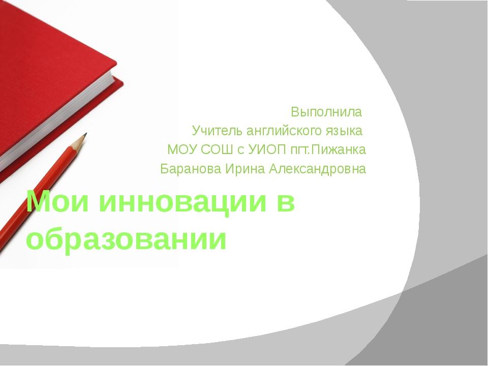 Мои инновации в образовании Выполнила Учитель английского языка МОУ СОШ с УИО...