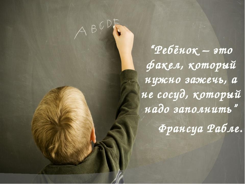 """""""Ребёнок – это факел, который нужно зажечь, а не сосуд, который надо заполнит..."""